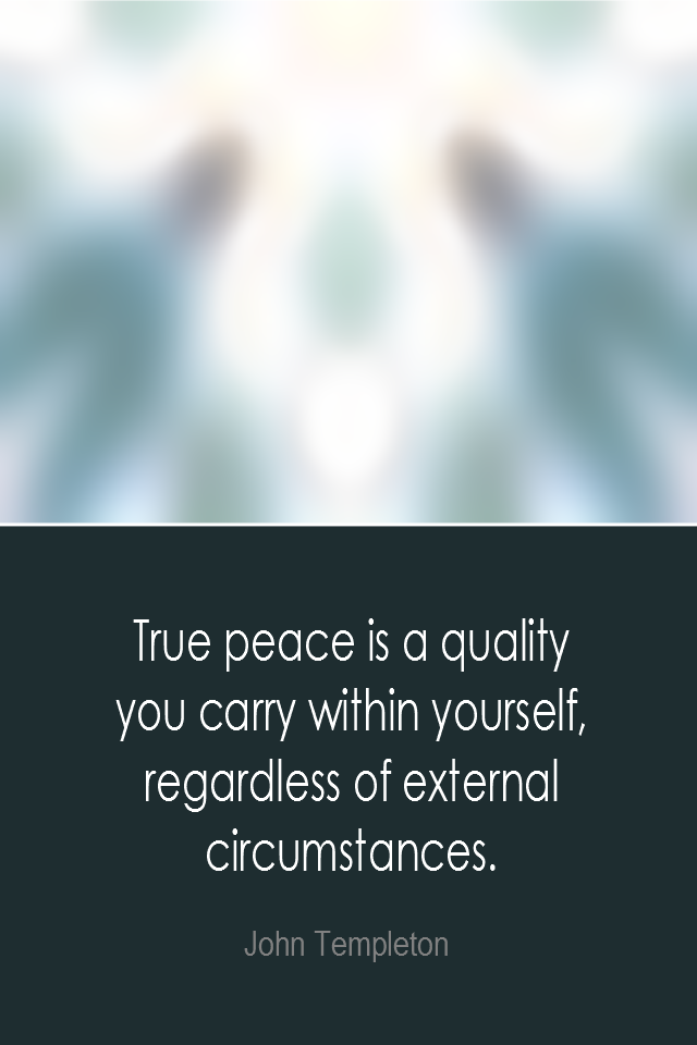 visual quote - image quotation: True peace is a quality you carry within yourself, regardless of external circumstances. - John Templeton