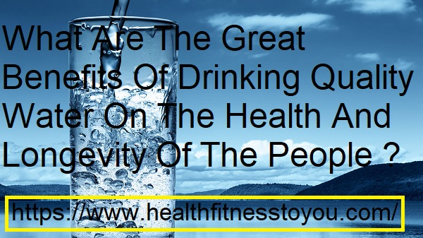 What Are The Great Benefits Of Drinking Quality Water On The Health And Longevity Of The People ?
