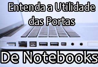 qual é a utilidade das portas, entradas e saídas em notebook
