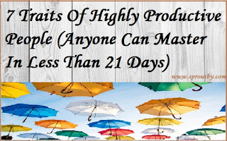 7 Traits Of Highly Productive People (Anyone Can Master In Less Than 21 Days)
