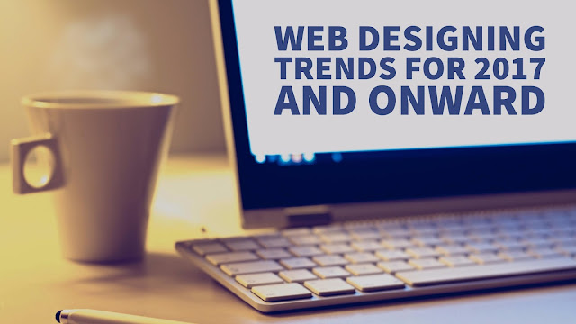 Web Designing Trends For 2017 And Onward