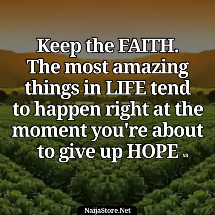 Quotes: Keep the FAITH. The most amazing things in LIFE tend to happen right at the moment you're about to give up HOPE - Motivation