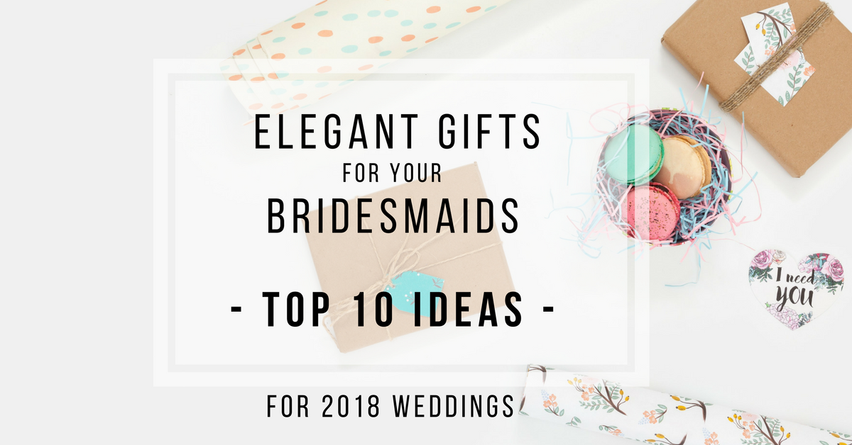 Top 10 Bridesmaid Gift Ideas For 2018 Weddings