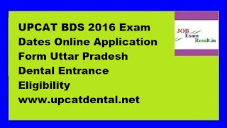 UPCAT BDS 2016 Exam Dates Online Application Form Uttar Pradesh Dental Entrance Eligibility www.upcatdental.net