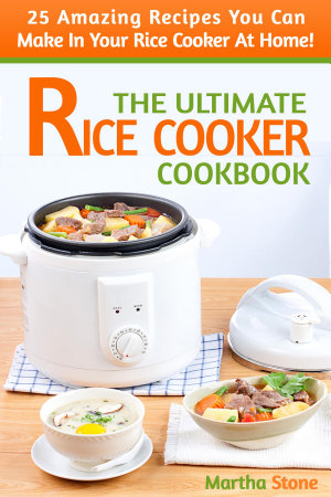The ultimate rice cooker cookbook 25 amazing recipes you can make the ultimate rice cooker cookbook 25 amazing recipes you can make in your rice cooker at home forumfinder Image collections