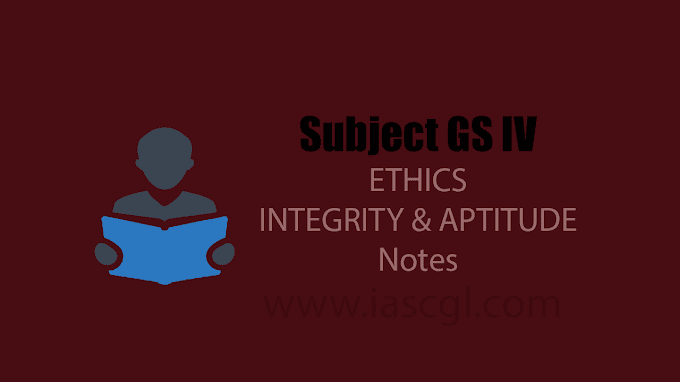 Notes for UPSC CSE Mains GS 4 - ETHICS - INTEGRITY and APTITUDE