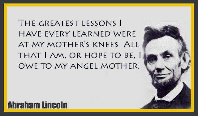 The greatest lessons I have every learned were at my mother's knees Abraham Lincoln