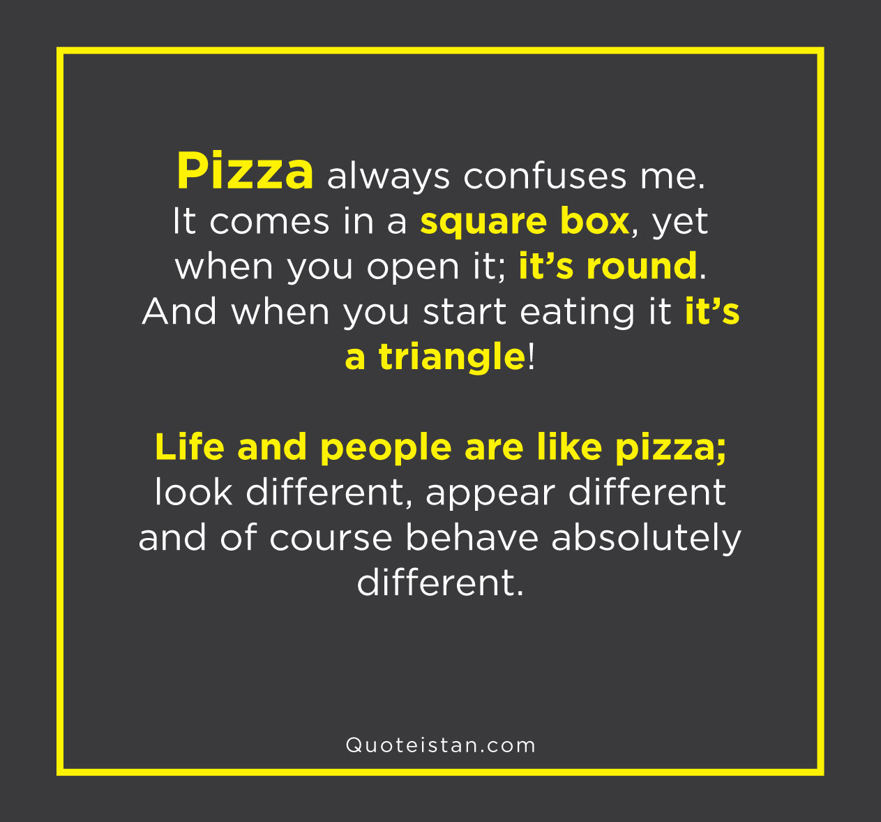 Pizza always confuses me… it comes in a square box, yet when you open it; it's round. And when you start eating it it's a triangle! Life and people are like pizza; look different, appear different and of course behave absolutely different.