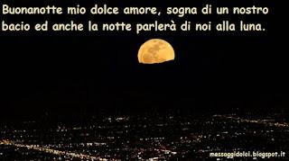 Buonanotte mio dolce amore, sogna di un nostro bacio ed anche la notte parlerà di noi alla luna.