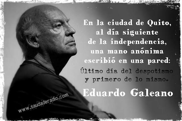 """""""En la ciudad de Quito, al día siguiente de la independencia, una mano anónima escribió en una pared: Último día del despotismo y primero de lo mismo."""" Eduardo Galeano"""