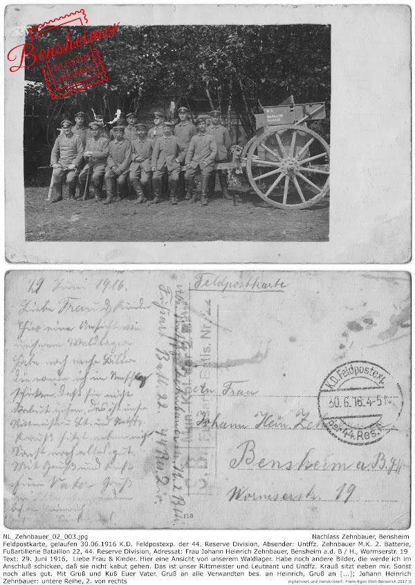 NL_Zehnbauer_02_003.jpg; Nachlass Zehnbauer, Bensheim; Feldpostkarte, gelaufen 30.06.1916 K.D. Feldpostexp. der 44. Reserve Division, Absender: Untffz. Zehnbauer M.K. 2. Batterie, Fußartillerie Bataillon 22, 44. Reserve Division, Adressat: Frau Johann Heinrich Zehnbauer, Bensheim a.d. B / H., Wormserstr. 19, Text: 29. Juni 1916,  Liebe Frau & Kinder. Hier eine Ansicht von unserem Waldlager. Habe noch andere Bilder, die werde ich im Anschluß schicken, daß sie nicht kabut gehen. Das ist unser Rittmeister und Leutnant und Untffz. Krauß sitzt neben mir. Sonst noch alles gut. Mit Gruß und Kuß Euer Vater. Gruß an alle Verwandten bes. an Heinrich, Gruß an [...]; Johann Heinrich Zehnbauer: untere Reihe, 2. von rechts, digitalisiert und transkribiert: Frank-Egon Stoll-Berberich 2017 ©.