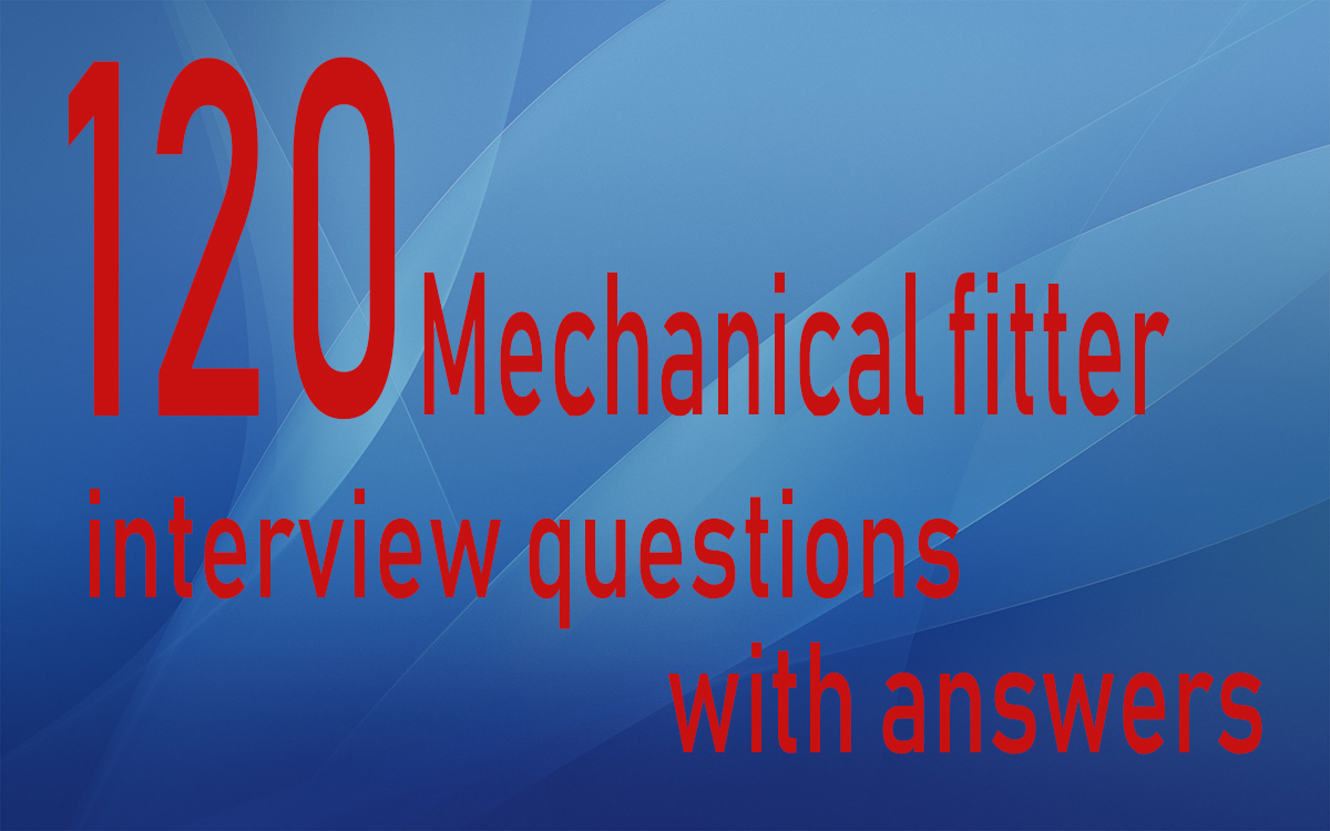 Top 120 Mechanical fitter interview questions answers pdf