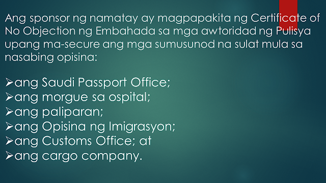 Sometimes, OFWs and families are getting into inevitable situations like a loss of loved ones who work abroad. If your OFW family or relative died overseas, here is the procedure provided by the DFA. Take note that this procedure is only applied to documented overseas Filipino workers in Saudi Arabia only. Whether they died a natural cause or under unfavorable circumstances, it is very important that their remains be repatriated immediately       Ads  Sponsored Links     Should such a thing happen, according to the Philippine Embassy in Riyadh, here is the procedure to be followed:       1. The sponsor should inform the family of the deceased of the death and secure a Letter of Acceptance for remains.     2. The sponsor should secure the medical report and death notification of the deceased from the hospital where the Filipino died or where his remains were brought to.     3. The sponsor should report the death to the Police station having jurisdiction over the case to obtain its endorsement for the issuance of the death certificate of the deceased.    4. The sponsor should submit to the Embassy four (4) copies each of the following documents:   the death certificate;  the medical report;  the Police Report (if the Filipino died of unnatural causes, such as work-related or road traffic accidents, or cases wherein there was foul play)  photocopy of the passport of the deceased; and  list of the personal belongings of the deceased.   5. After completion of these requirements, the Embassy will then issue its No Objection Certificate. The fee for the Certificate is SAR 100.00.   6. The sponsor of the deceased will then present the Embassy's No Objection Certificate to the concerned Police authorities to the secure the following letters from the said office:   the Saudi Passport Office;  the hospital morgue;  the airport;  the Immigration Office;  the Customs Office; and  the cargo company.  7. The sponsor must go to the Passport Office for the issuance of the exit visa 