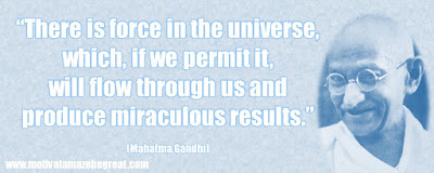 "Mahatma Gandhi Inspirational Quotes Explained: ""There is force in the universe, which, if we permit it, will flow through us and produce miraculous results."" ― Mahatma Gandhi"
