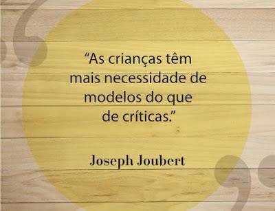 As crianças têm mais necessidade de modelos do que de críticas. Joseph Joubert