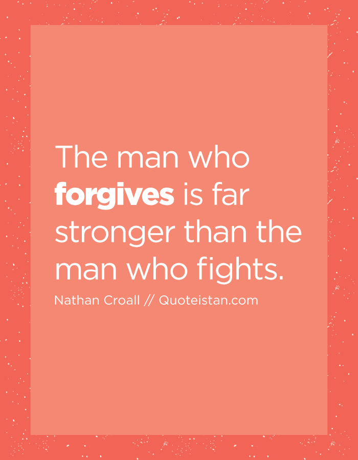 The man who forgives is far stronger than the man who fights.
