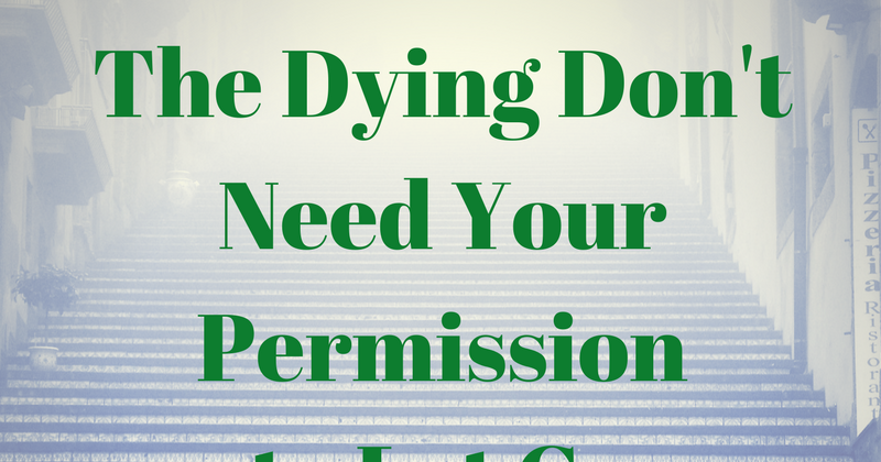 The Dying Don't Need Your Permission To Let Go