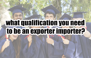 what qualification you need to be an exporter importer?