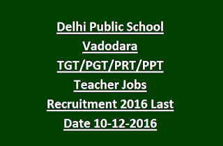 Delhi Public School Vadodara TGT, PGT, PRT, PPT Teacher Jobs Recruitment Notification 2016 Last Date 10-12-2016