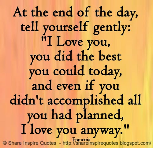 """I Could Love You Quotes: At The End Of The Day, Tell Yourself Gently: """"I Love You"""