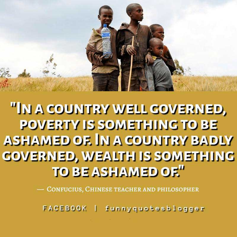 "Poverty Quote: ""In a country well governed, poverty is something to be ashamed of. In a country badly governed, wealth is something to be ashamed of."" — Confucius, Chinese teacher and philosopher"