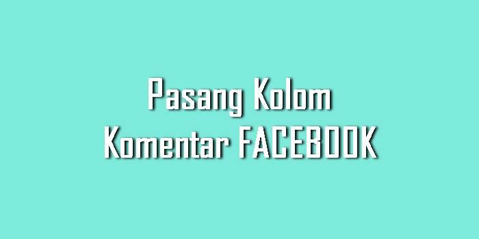 Cara Memasang Kolom Komentar Facebook di Blogger