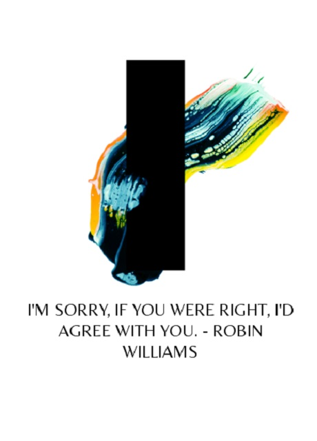 I'm sorry, If you were right, I'd agree with you. ~ Robin Williams