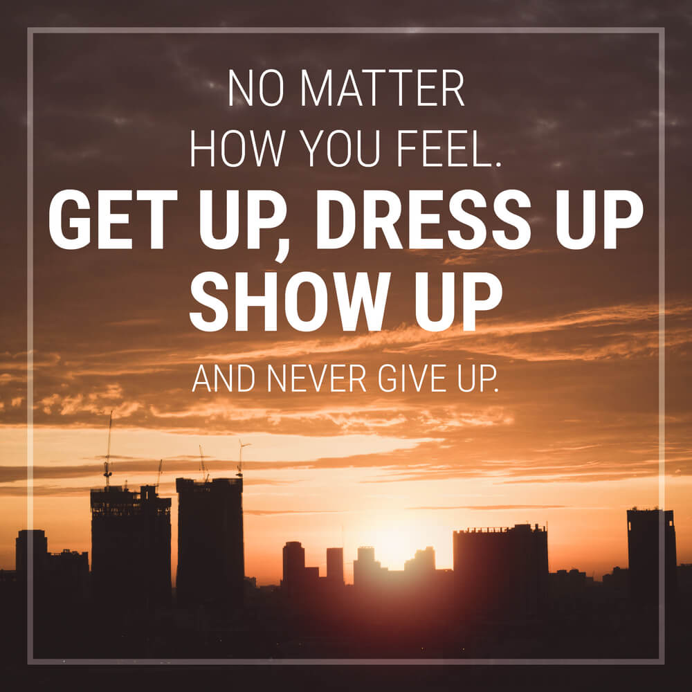 No matter how you feel, get up, dress up, show up and never give up. good morning