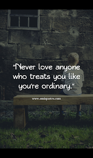 never love anyone who treats you like youre ordinary