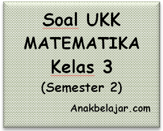 Soal UKK matematika Kelas 3 semester 2 tahun 2016