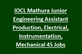 IOCL Mathura Junior Engineering Assistant Production, Electrical, Instrumentation, Mechanical 45 Govt Jobs Recruitment
