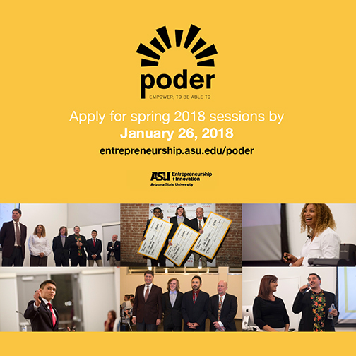 Poster for Poder program, including ASU and Poder logos. Montage of Images of students who have completed the program. Text: Apply for spring 2018 sessions by January 26.  entrepreneurship.asu.edu/poder