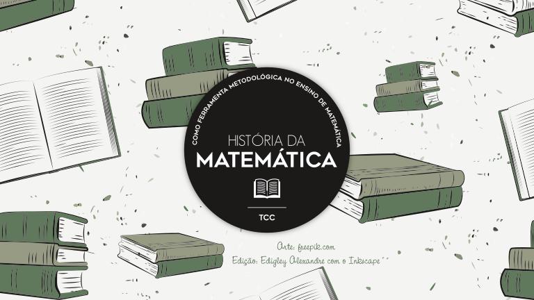 TCC: História da Matemática como ferramenta metodológica no ensino de Matemática