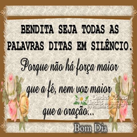 BENDITA SEJA TODAS AS  PALAVRAS DITAS EM SILÊNCIO.  Porque não há força maior  que a fé, nem voz maior   que a oração...  Bom Dia!