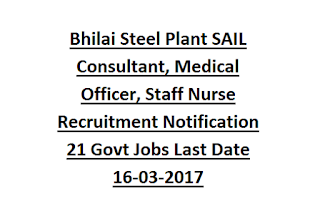 Bhilai Steel Plant SAIL Consultant, Medical Officer, Staff Nurse Recruitment Notification 21 Govt Jobs Last Date 16-03-2017