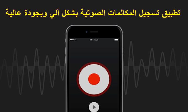 أفضل تطبيق لتسجيل المكالمات الصوتية بشكل اَلي وبجودة عالية
