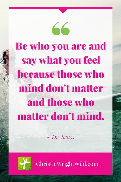 """Be who you are and say what you feel because those who mind don't matter and those who matter don't mind."" ~Dr. Seuss 