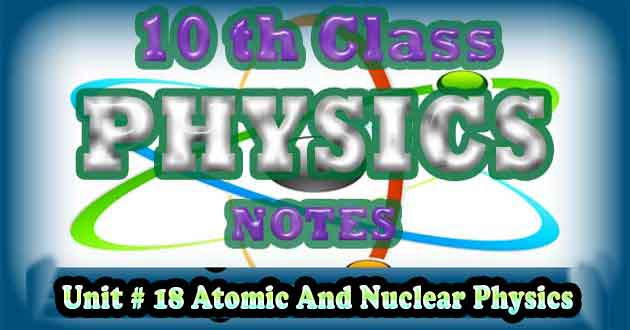 10th Class Physics Notes Unit 18 Atomic and Nuclear Physics