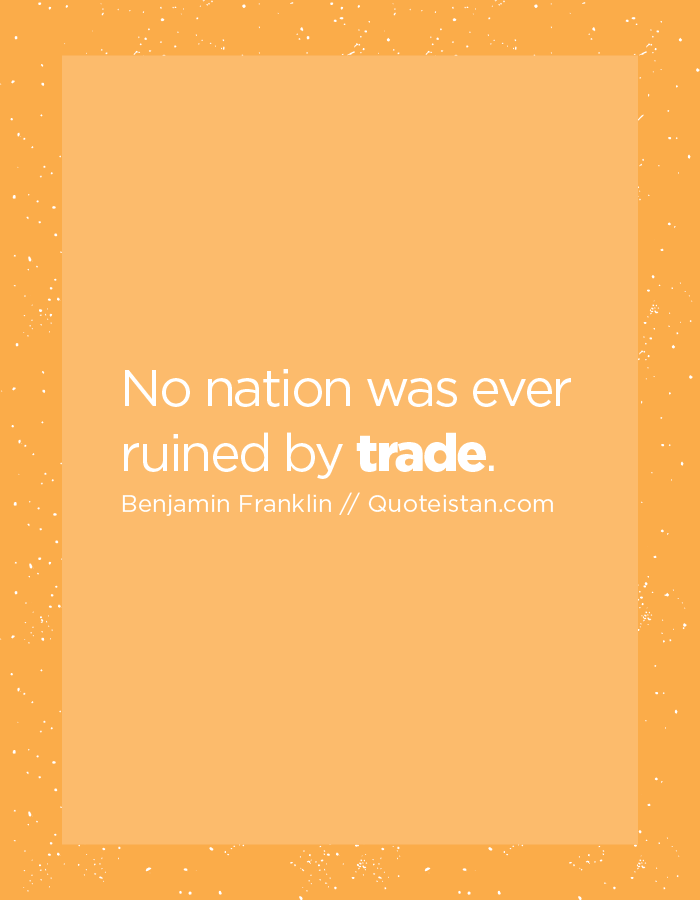 No nation was ever ruined by trade.