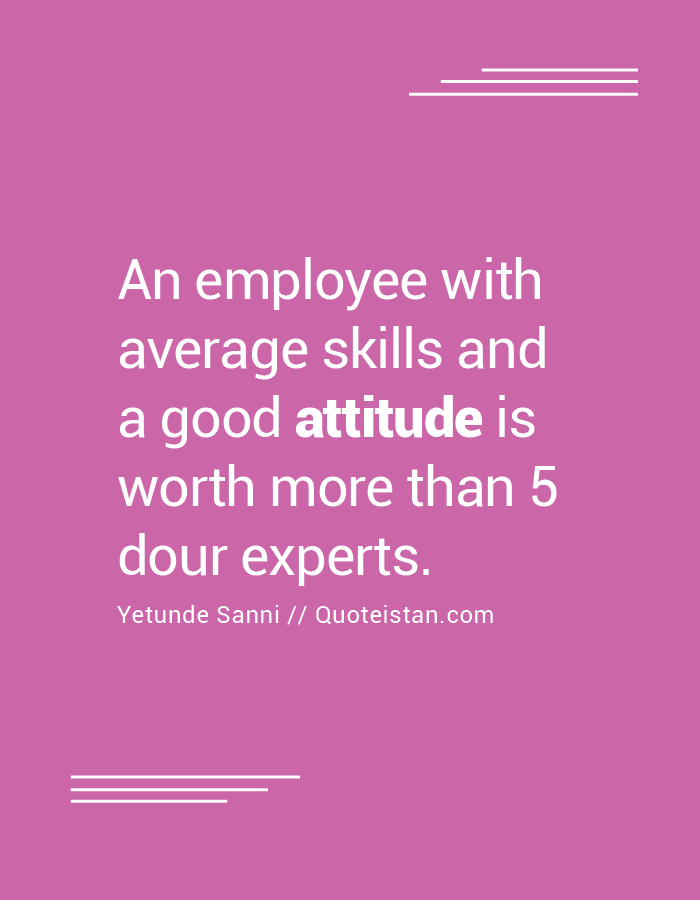 An employee with average skills and a good attitude is worth more than 5 dour experts.