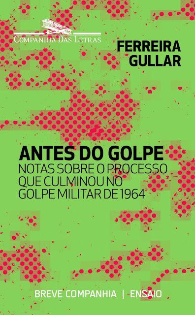 Antes do golpe Notas sobre o processo que culminou no golpe militar de 1964 - Ferreira Gullar