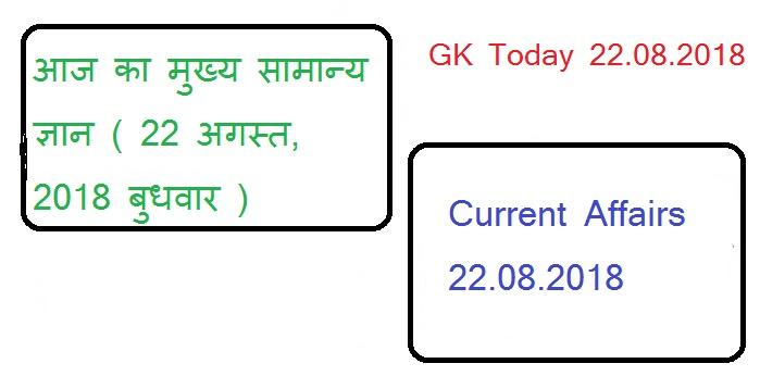 आज का मुख्य सामान्य ज्ञान ( 22 अगस्त, 2018 बुधवार ) Current Affairs | GK Today 22.08.2018