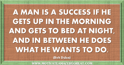 "36 Success Quotes To Motivate And Inspire You: ""A man is a success if he gets up in the morning and gets to bed at night, and in between he does what he wants to do."" ― Bob Dylan"