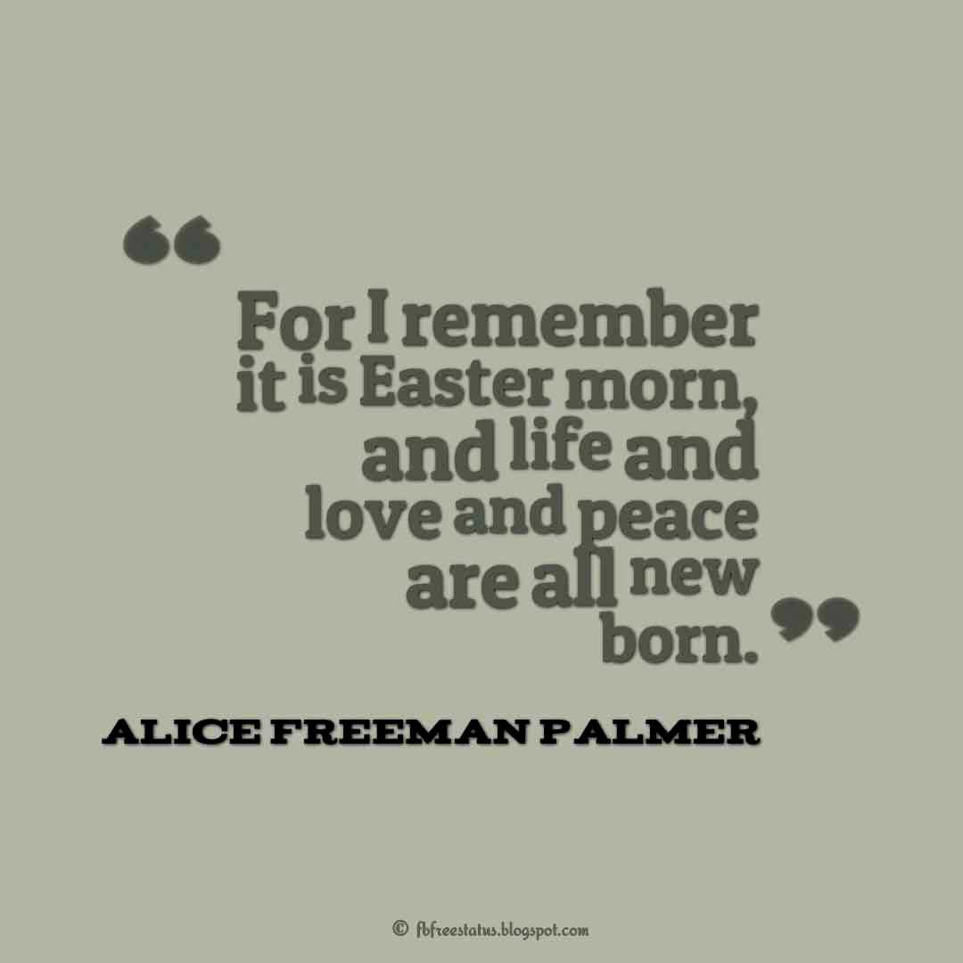 "Best Easter Quote, ""For I remember it is Easter morn, and life and love and peace are all new born."" ― Alice Freeman Palmer"