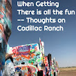 When Getting There is ALL of the Fun - Cadillac Ranch