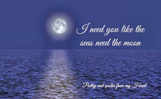 Poetry And Quotes From My Heart I Need You Like The Seas Need The Moon
