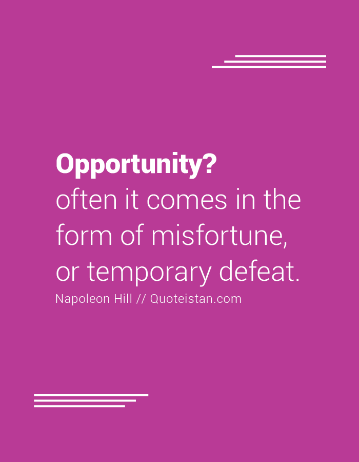 Opportunity,  often it comes in the form of misfortune, or temporary defeat.