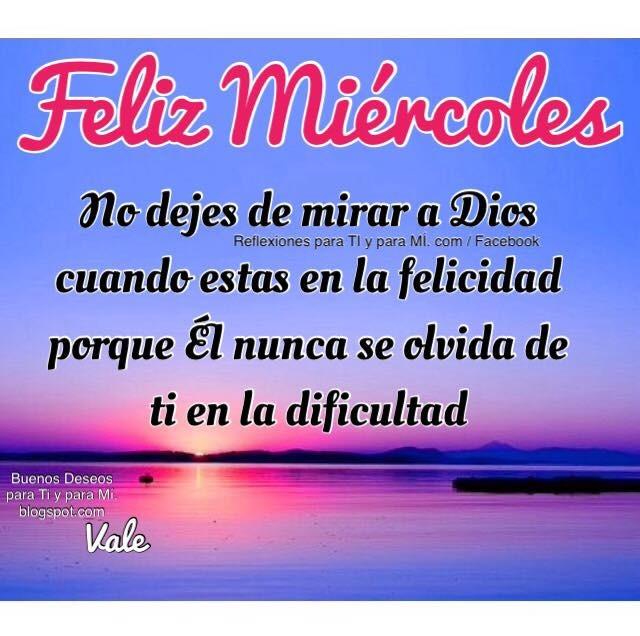 FELIZ MIÉRCOLES  No dejes de mirar a Dios cuando estas en la felicidad porque Él nunca se olvida de ti en la dificultad