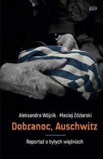 Dobranoc, Auschwitz. Reportaż o byłych więźniach - Aleksandra Wójcik, Maciej Zdziarski