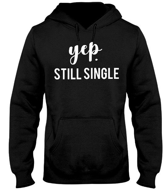Valentines Shirt, Yep Still Single, Valentines T Shirt, Single Shirt Hoodie